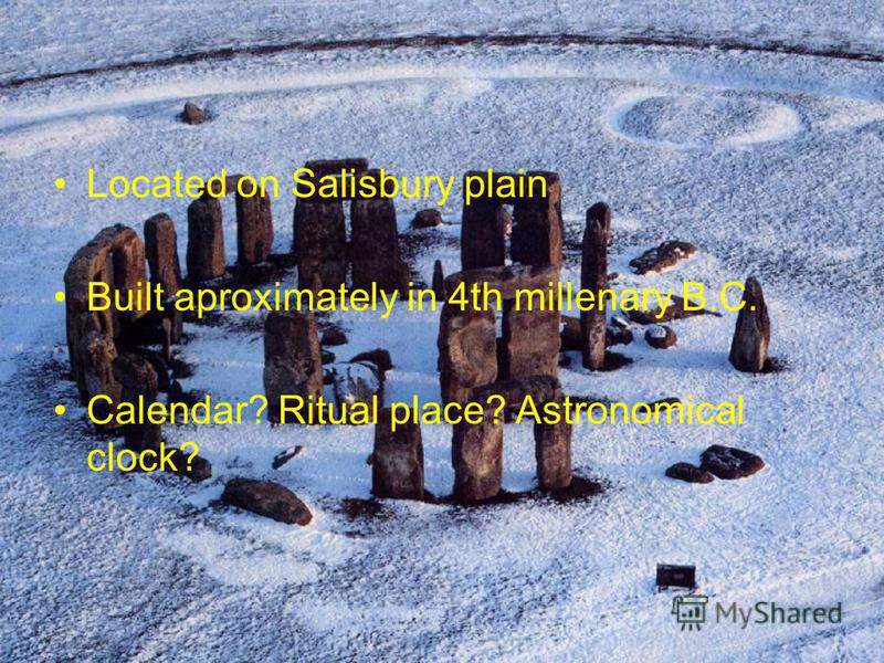 Located on Salisbury plain Built aproximately in 4th millenary B.C. Calendar? Ritual place? Astronomical clock?