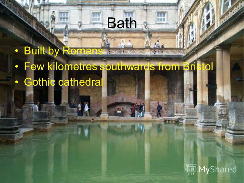Bath Built by Romans Few kilometres southwards from Bristol Gothic cathedral