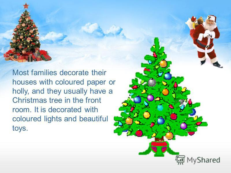 Most families decorate their houses with coloured paper or holly, and they usually have a Christmas tree in the front room. It is decorated with coloured lights and beautiful toys.