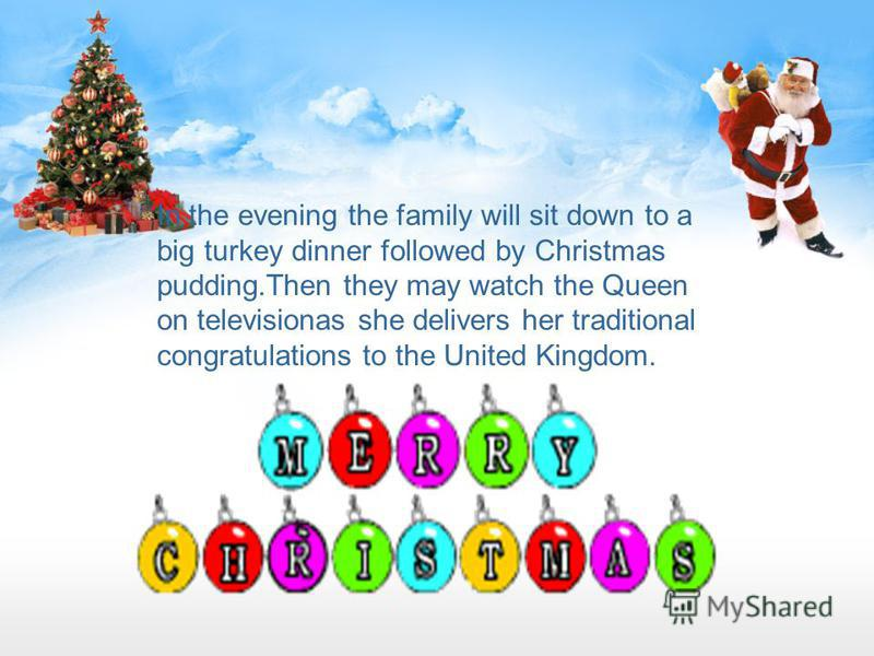 In the evening the family will sit down to a big turkey dinner followed by Christmas pudding.Then they may watch the Queen on televisionas she delivers her traditional congratulations to the United Kingdom.