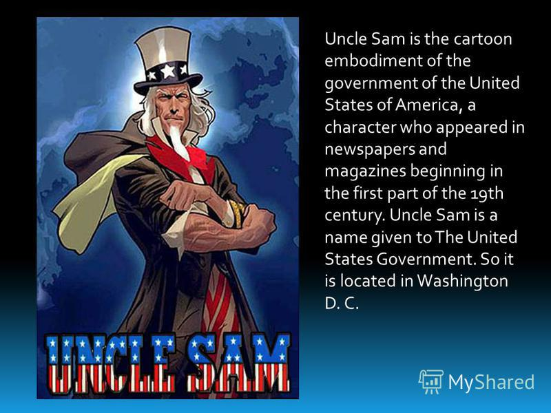 Uncle Sam is the cartoon embodiment of the government of the United States of America, a character who appeared in newspapers and magazines beginning in the first part of the 19th century. Uncle Sam is a name given to The United States Government. So