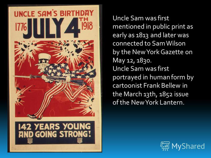 Uncle Sam was first mentioned in public print as early as 1813 and later was connected to Sam Wilson by the New York Gazette on May 12, 1830. Uncle Sam was first portrayed in human form by cartoonist Frank Bellew in the March 13th, 1852 issue of the
