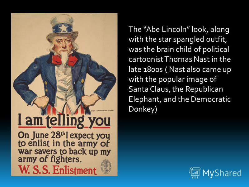 The Abe Lincoln look, along with the star spangled outfit, was the brain child of political cartoonist Thomas Nast in the late 1800s ( Nast also came up with the popular image of Santa Claus, the Republican Elephant, and the Democratic Donkey)