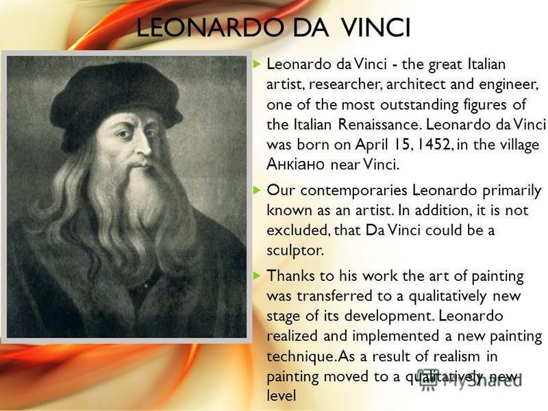 LEONARDO DA VINCI Leonardo da Vinci - the great Italian artist, researcher, architect and engineer, one of the most outstanding figures of the Italian Renaissance. Leonardo da Vinci was born on April 15, 1452, in the village Анкіано near Vinci. Our c