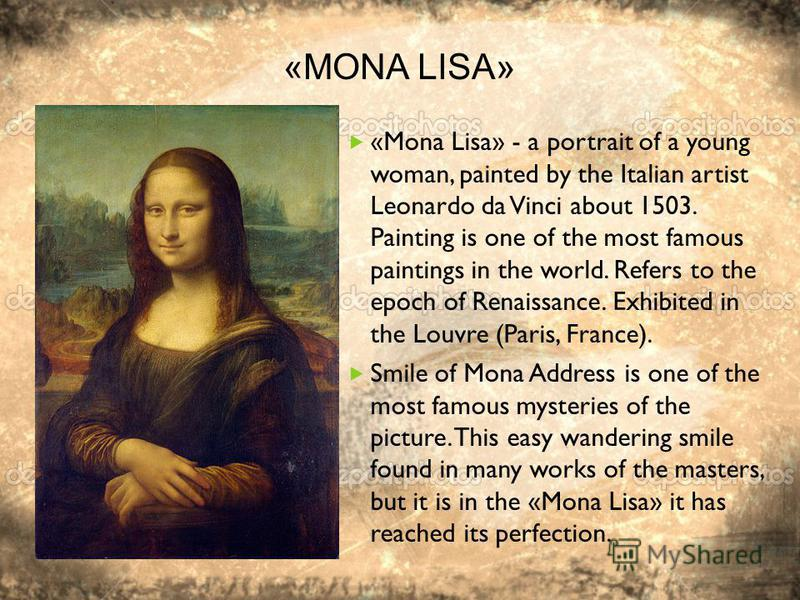 «MONA LISA» «Mona Lisa» - a portrait of a young woman, painted by the Italian artist Leonardo da Vinci about 1503. Painting is one of the most famous paintings in the world. Refers to the epoch of Renaissance. Exhibited in the Louvre (Paris, France).