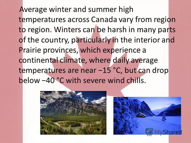 Average winter and summer high temperatures across Canada vary from region to region. Winters can be harsh in many parts of the country, particularly in the interior and Prairie provinces, which experience a continental climate, where daily average t