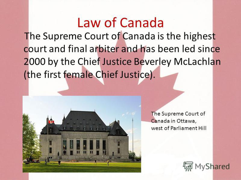 Law of Canada The Supreme Court of Canada is the highest court and final arbiter and has been led since 2000 by the Chief Justice Beverley McLachlan (the first female Chief Justice). The Supreme Court of Canada in Ottawa, west of Parliament Hill