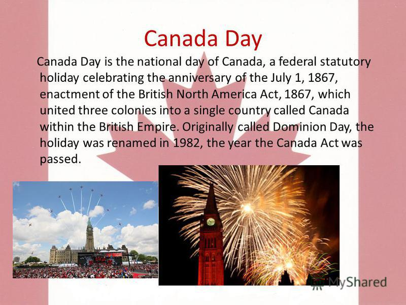 Canada Day Canada Day is the national day of Canada, a federal statutory holiday celebrating the anniversary of the July 1, 1867, enactment of the British North America Act, 1867, which united three colonies into a single country called Canada within