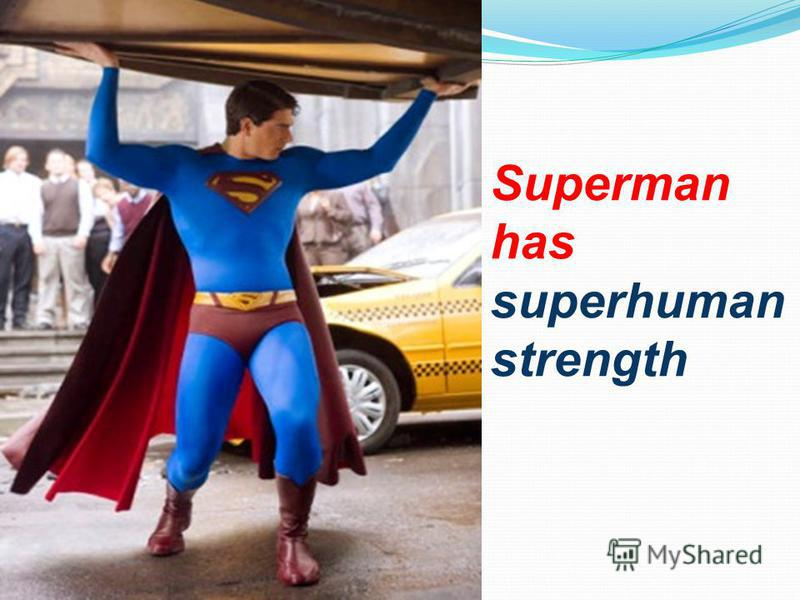Superman has superhuman strength
