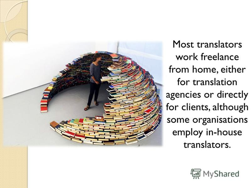 Most translators work freelance from home, either for translation agencies or directly for clients, although some organisations employ in-house translators.