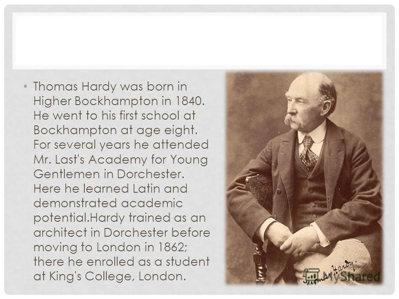 Thomas Hardy was born in Higher Bockhampton in 1840. Нe went to his first school at Bockhampton at age eight. For several years he attended Mr. Last's Academy for Young Gentlemen in Dorchester. Here he learned Latin and demonstrated academic potentia