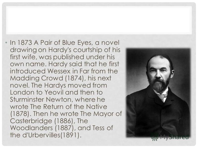 In 1873 A Pair of Blue Eyes, a novel drawing on Hardy's courtship of his first wife, was published under his own name. Hardy said that he first introduced Wessex in Far from the Madding Crowd (1874), his next novel. The Hardys moved from London to Ye