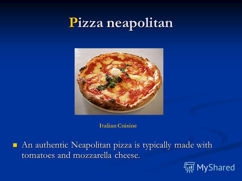 Pizza neapolitan An authentic Neapolitan pizza is typically made with tomatoes and mozzarella cheese. An authentic Neapolitan pizza is typically made with tomatoes and mozzarella cheese. Italian Cuisine