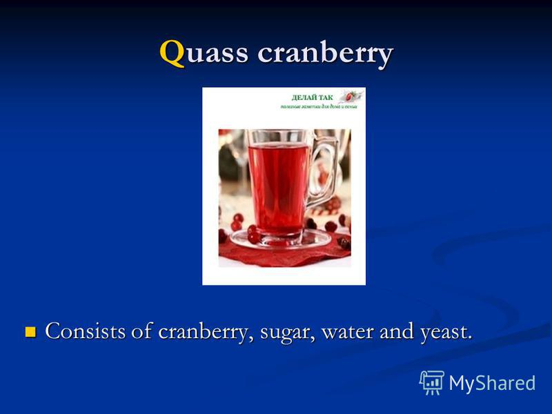 Quass cranberry Consists of cranberry, sugar, water and yeast. Consists of cranberry, sugar, water and yeast.