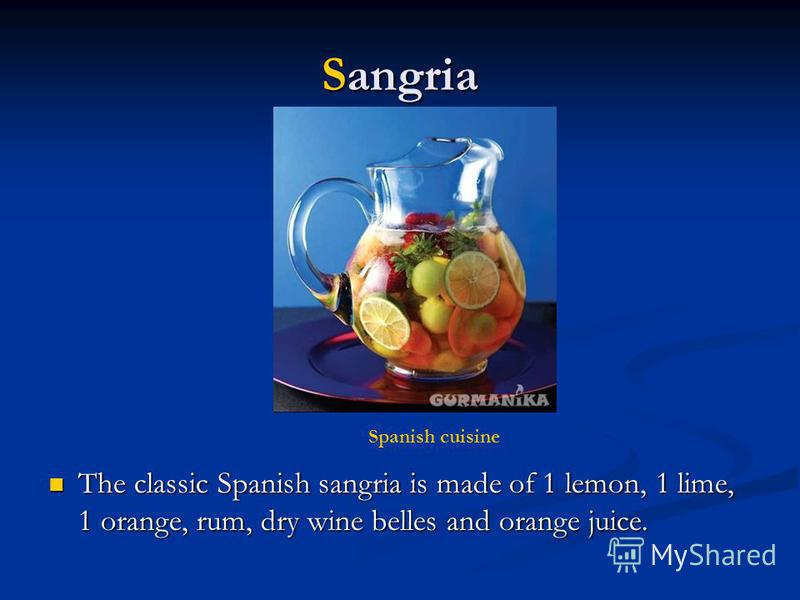 Sangria The classic Spanish sangria is made of 1 lemon, 1 lime, 1 orange, rum, dry wine belles and orange juice. The classic Spanish sangria is made of 1 lemon, 1 lime, 1 orange, rum, dry wine belles and orange juice. Spanish cuisine