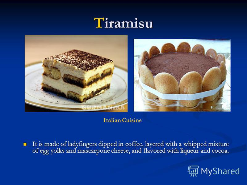 Tiramisu It is made of ladyfingers dipped in coffee, layered with a whipped mixture of egg yolks and mascarpone cheese, and flavored with liqueur and cocoa. It is made of ladyfingers dipped in coffee, layered with a whipped mixture of egg yolks and m