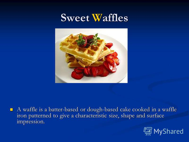 Sweet Waffles A waffle is a batter-based or dough-based cake cooked in a waffle iron patterned to give a characteristic size, shape and surface impression. A waffle is a batter-based or dough-based cake cooked in a waffle iron patterned to give a cha
