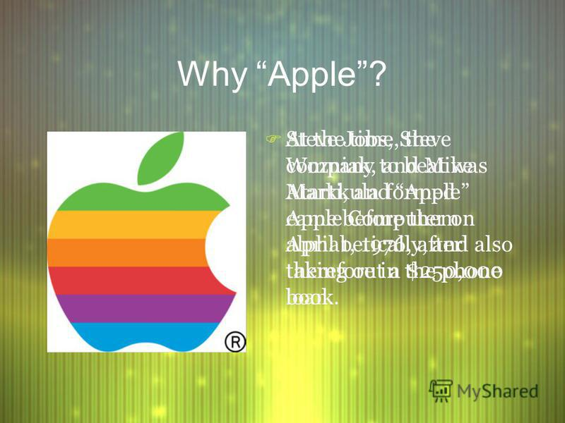 Why Apple? F Steve Jobs, Steve Wozniak, and Mike Markkula formed Apple Computer on April 1, 1976, after taking out a $250,000 loan. F At the time, the company to beat was Atarti, and Apple came before them alphabetically, and also therefore in the ph