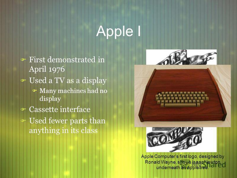 Apple I F First demonstrated in April 1976 F Used a TV as a display F Many machines had no display F Cassette interface F Used fewer parts than anything in its class F First demonstrated in April 1976 F Used a TV as a display F Many machines had no d