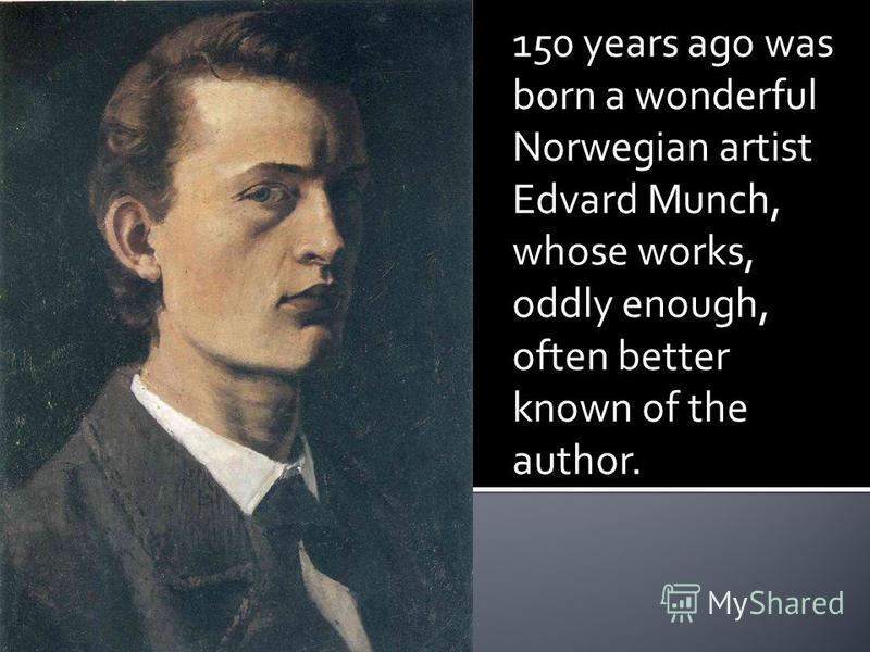 150 years ago was born a wonderful Norwegian artist Edvard Munch, whose works, oddly enough, often better known of the author.