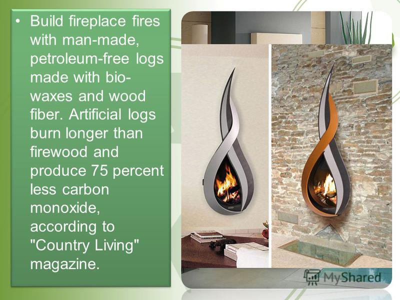Build fireplace fires with man-made, petroleum-free logs made with bio- waxes and wood fiber. Artificial logs burn longer than firewood and produce 75 percent less carbon monoxide, according to Country Living magazine.