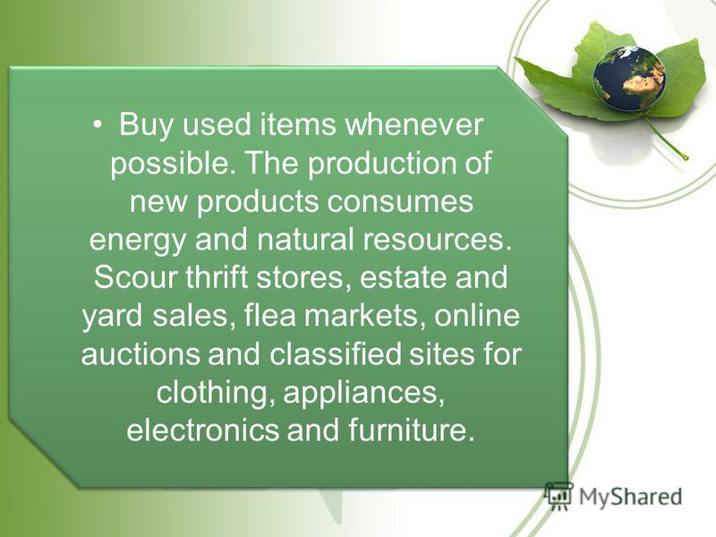 Buy used items whenever possible. The production of new products consumes energy and natural resources. Scour thrift stores, estate and yard sales, flea markets, online auctions and classified sites for clothing, appliances, electronics and furniture