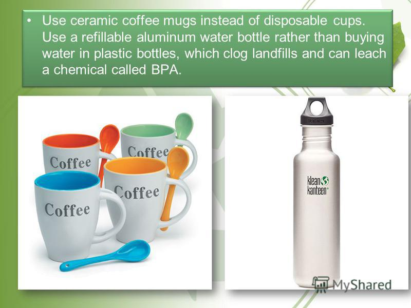 Use ceramic coffee mugs instead of disposable cups. Use a refillable aluminum water bottle rather than buying water in plastic bottles, which clog landfills and can leach a chemical called BPA.