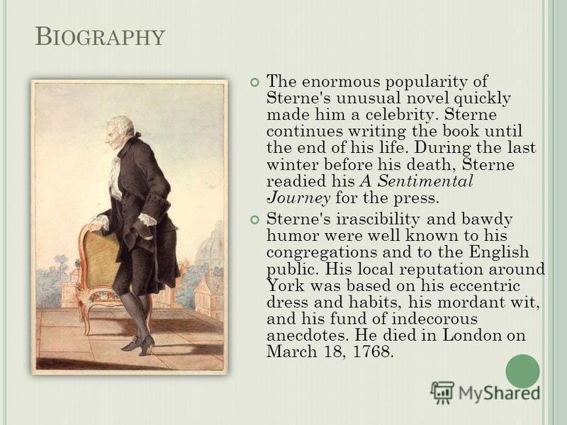 B IOGRAPHY The enormous popularity of Sterne's unusual novel quickly made him a celebrity. Sterne continues writing the book until the end of his life. During the last winter before his death, Sterne readied his A Sentimental Journey for the press. S