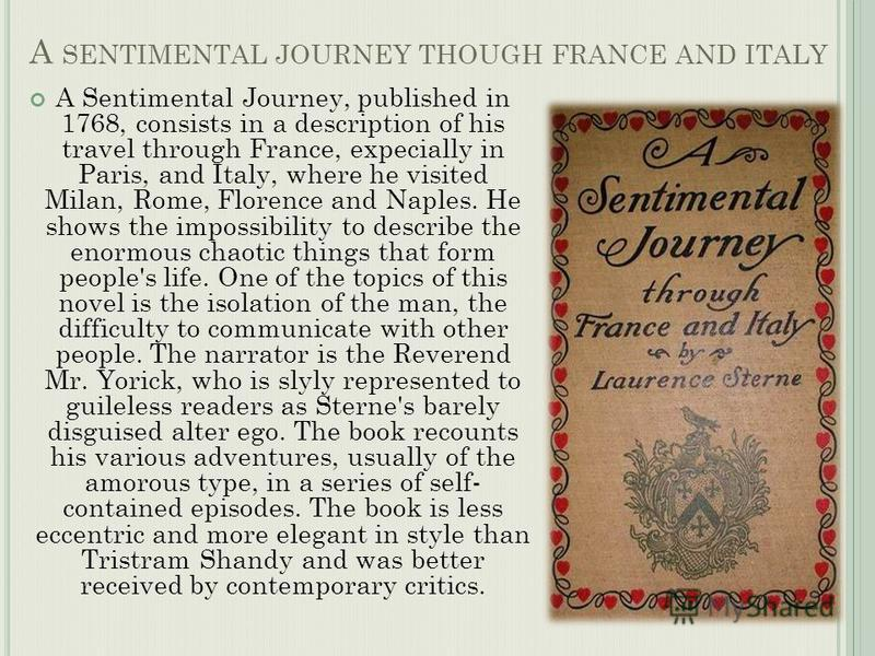 A SENTIMENTAL JOURNEY THOUGH FRANCE AND ITALY A Sentimental Journey, published in 1768, consists in a description of his travel through France, expecially in Paris, and Italy, where he visited Milan, Rome, Florence and Naples. He shows the impossibil