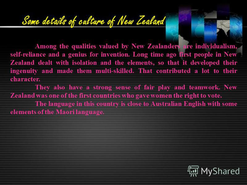 Some details of culture of New Zealand Among the qualities valued by New Zealanders are individualism, self-reliance and a genius for invention. Long time ago first people in New Zealand dealt with isolation and the elements, so that it developed the