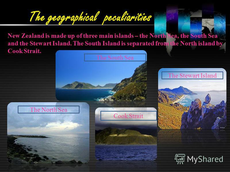 The geographical peculiarities New Zealand is made up of three main islands – the North Sea, the South Sea and the Stewart Island. The South Island is separated from the North island by Cook Strait. The Stewart Island Cook Strait The North Sea The So