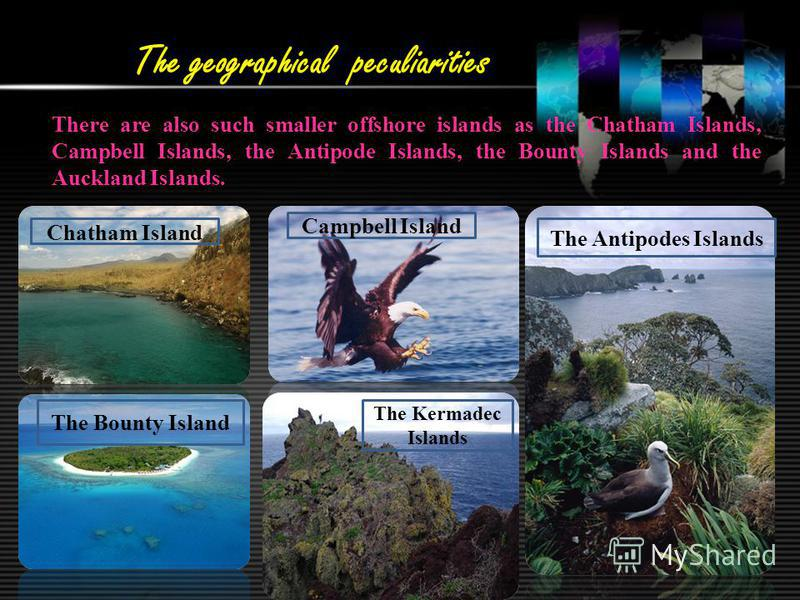The geographical peculiarities There are also such smaller offshore islands as the Chatham Islands, Campbell Islands, the Antipode Islands, the Bounty Islands and the Auckland Islands. The Antipodes Islands The Kermadec Islands Chatham Island The Bou