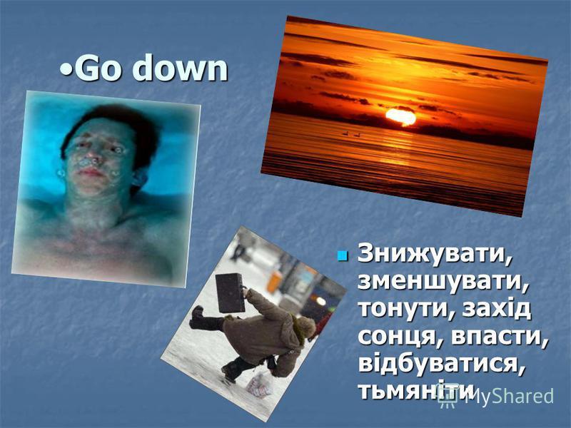 Go downGo down Знижувати, зменшувати, тонути, захід сонця, впасти, відбуватися, тьмяніти Знижувати, зменшувати, тонути, захід сонця, впасти, відбуватися, тьмяніти
