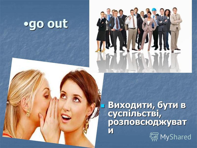 go outgo out Виходити, бути в суспільстві, розповсюджуват и Виходити, бути в суспільстві, розповсюджуват и