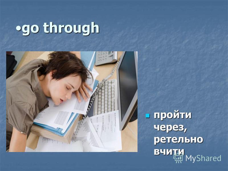 go throughgo through пройти через, ретельно вчити пройти через, ретельно вчити