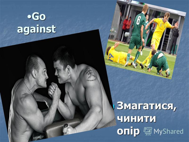 Go againstGo against Змагатися, чинити опір Змагатися, чинити опір