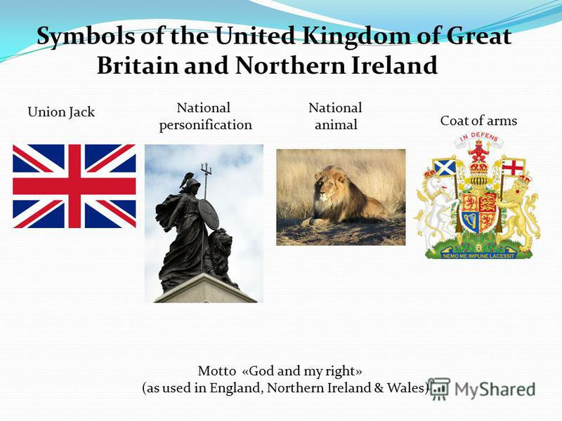 Symbols of the United Kingdom of Great Britain and Northern Ireland Union Jack National personification National animal Coat of arms Motto «God and my right» (as used in England, Northern Ireland & Wales)
