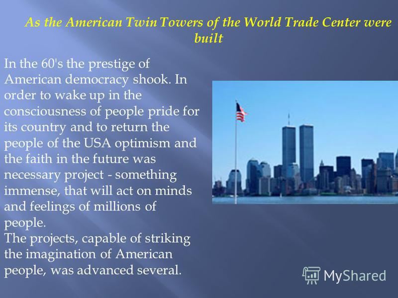 As the American Twin Towers of the World Trade Center were built In the 60's the prestige of American democracy shook. In order to wake up in the consciousness of people pride for its country and to return the people of the USA optimism and the faith