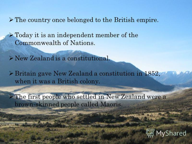 The country once belonged to the British empire. Today it is an independent member of the Commonwealth of Nations. New Zealand is a constitutional. Britain gave New Zealand a constitution in 1852, when it was a British colony. The first people who se