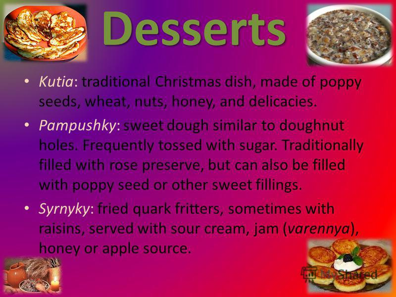 Desserts Kutia: traditional Christmas dish, made of poppy seeds, wheat, nuts, honey, and delicacies. Pampushky: sweet dough similar to doughnut holes. Frequently tossed with sugar. Traditionally filled with rose preserve, but can also be filled with