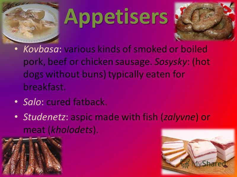Appetisers Kovbasa: various kinds of smoked or boiled pork, beef or chicken sausage. Sosysky: (hot dogs without buns) typically eaten for breakfast. Salo: cured fatback. Studenetz: aspic made with fish (zalyvne) or meat (kholodets).