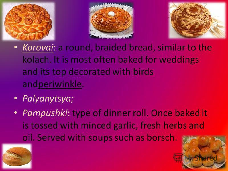 Korovai: a round, braided bread, similar to the kolach. It is most often baked for weddings and its top decorated with birds andperiwinkle. Palyanytsya; Pampushki: type of dinner roll. Once baked it is tossed with minced garlic, fresh herbs and oil.