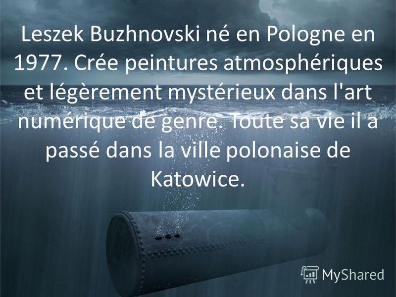Leszek Buzhnovski né en Pologne en 1977. Crée peintures atmosphériques et légèrement mystérieux dans l'art numérique de genre. Toute sa vie il a passé dans la ville polonaise de Katowice.