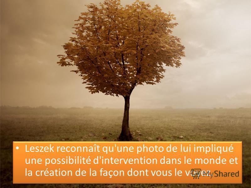 Leszek reconnaît qu'une photo de lui impliqué une possibilité d'intervention dans le monde et la création de la façon dont vous le voyez.