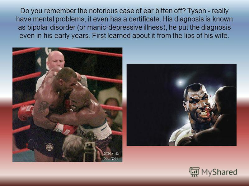 Do you remember the notorious case of ear bitten off? Tyson - really have mental problems, it even has a certificate. His diagnosis is known as bipolar disorder (or manic-depressive illness), he put the diagnosis even in his early years. First learne
