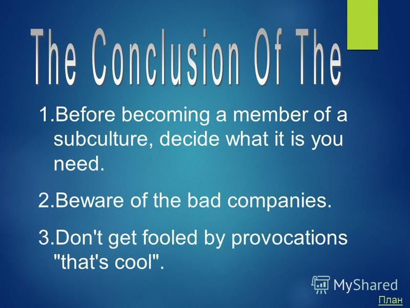 1.Before becoming a member of a subculture, decide what it is you need. 2.Beware of the bad companies. 3.Don't get fooled by provocations that's cool. План