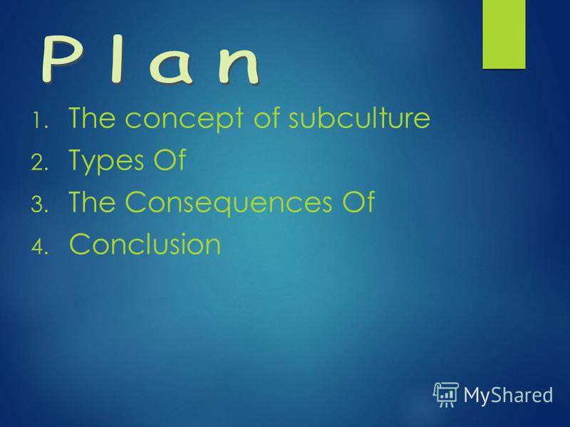 1. The concept of subculture 2. Types Of 3. The Consequences Of 4. Conclusion