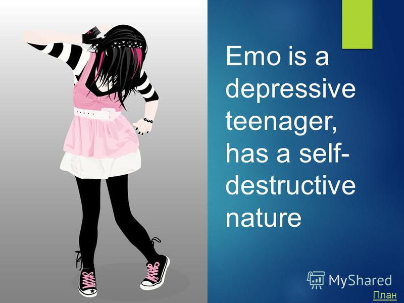 Emo is a depressive teenager, has a self- destructive nature План