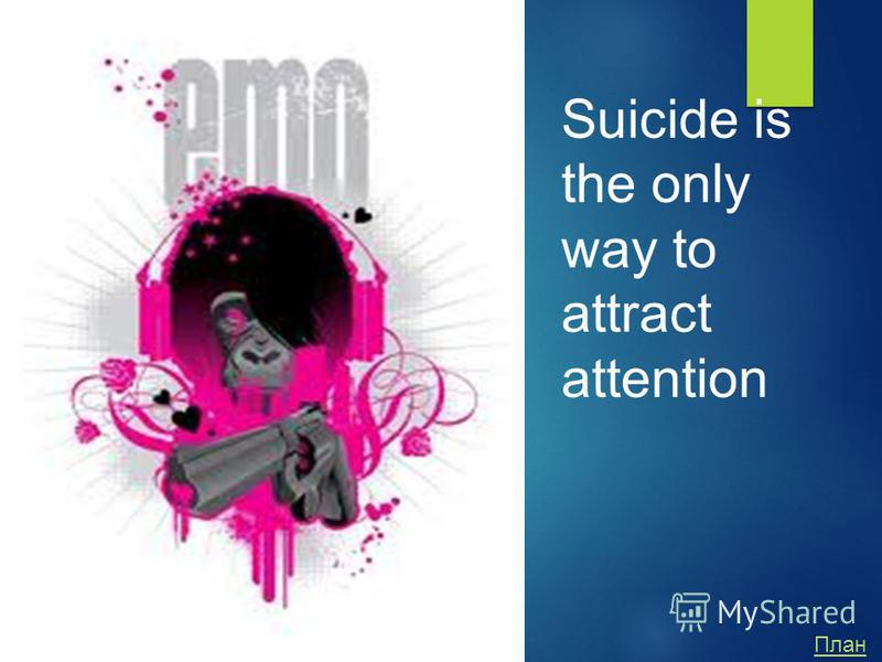 Suicide is the only way to attract attention План