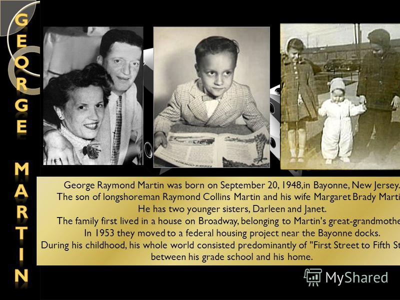 George Raymond Martin was born on September 20, 1948,in Bayonne, New Jersey. The son of longshoreman Raymond Collins Martin and his wife Margaret Brady Martin. He has two younger sisters, Darleen and Janet. The family first lived in a house on Broadw
